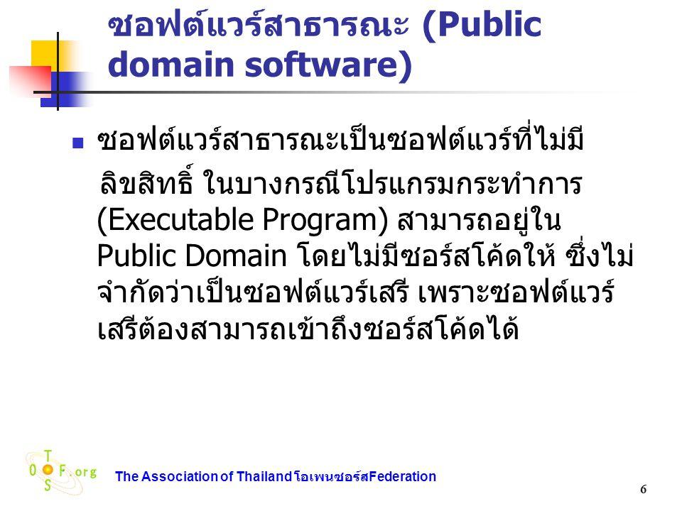 The Association of Thailand โอเพนซอร์ส Federation 17 ข้อแนะนำสำหรับสัญญาอนุญาต OSS ที่ เหมาะสมกับความต้องการ เงื่อนไขประเภทสัญญาอนุญาตที่เสนอ ถ้าต้องการซอร์สโค้ดที่ดัดแปลงGPL หรือ LGPL ถ้าไม่ต้องการซอร์สโค้ดที่ถูกดัดแปลง (เก็บ การดัดแปลงไว้เป็นส่วนตัว) X หรือ Apache ถ้ายอมให้รวมกับซอฟต์แวร์อื่นLGPL (ถ้าต้องการซอร์สโค้ดที่ถูก ดัดแปลง), X หรือ Apache (ถ้าไม่ต้องการซอร์ส โค้ดที่ถูกดัดแปลง) ถ้าต้องการขายเป็นสัญญาอนุญาตเชิงพาณิชย์ ซึ่งไม่ใช่โอเพนซอร์ส สัญญาอนุญาตแบบควบ (GPL + สัญญา อนุญาตเชิงพาณิชย์) ถ้าต้องการสิทธิพิเศษไม่ใช่โอเพนซอร์ส