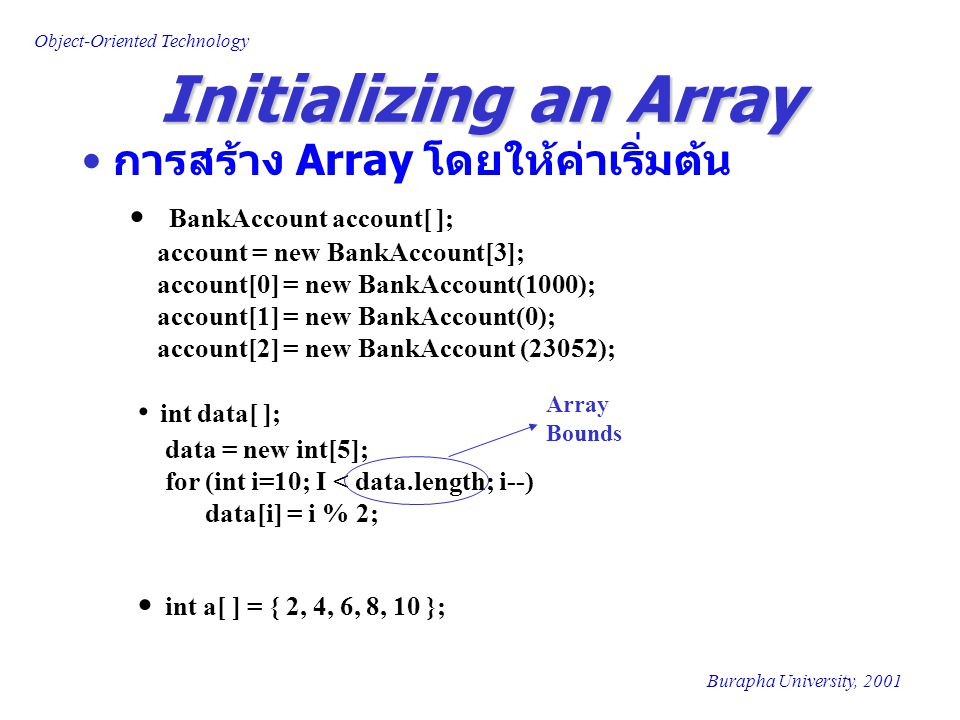 Object-Oriented Technology Burapha University, 2001 int data[ ]; data = new int[5]; for (int i=10; I < data.length; i--) data[i] = i % 2; Initializing an Array การสร้าง Array โดยให้ค่าเริ่มต้น BankAccount account[ ]; account = new BankAccount[3]; account[0] = new BankAccount(1000); account[1] = new BankAccount(0); account[2] = new BankAccount (23052); Array Bounds int a[ ] = { 2, 4, 6, 8, 10 };