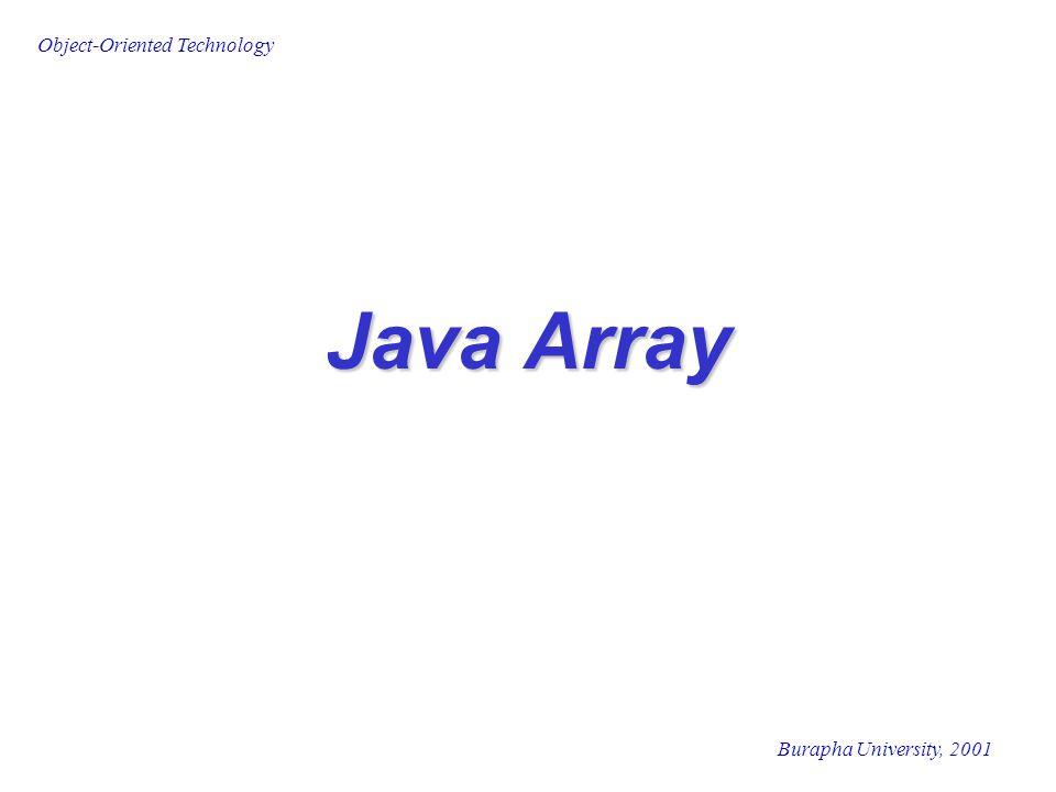 Object-Oriented Technology Burapha University, 2001 Java Array แอร์เรย์ (Array)  หมายถึง กลุ่ม (group) ของข้อมูลที่ เป็นประเภทเดียวกัน Array ในภาษาจาวา  ไม่ใช่เป็นเพียงเนื้อที่ในหน่วยความจำที่ จองไว้สำหรับประเภทข้อมูล แต่เป็นวัตถุ (Object)  เป็นกลุ่ม (group) ของข้อมูลที่เป็น ประเภทเดียวกัน ( ทั้งประเภท Primitive Data Type และ Reference Type)