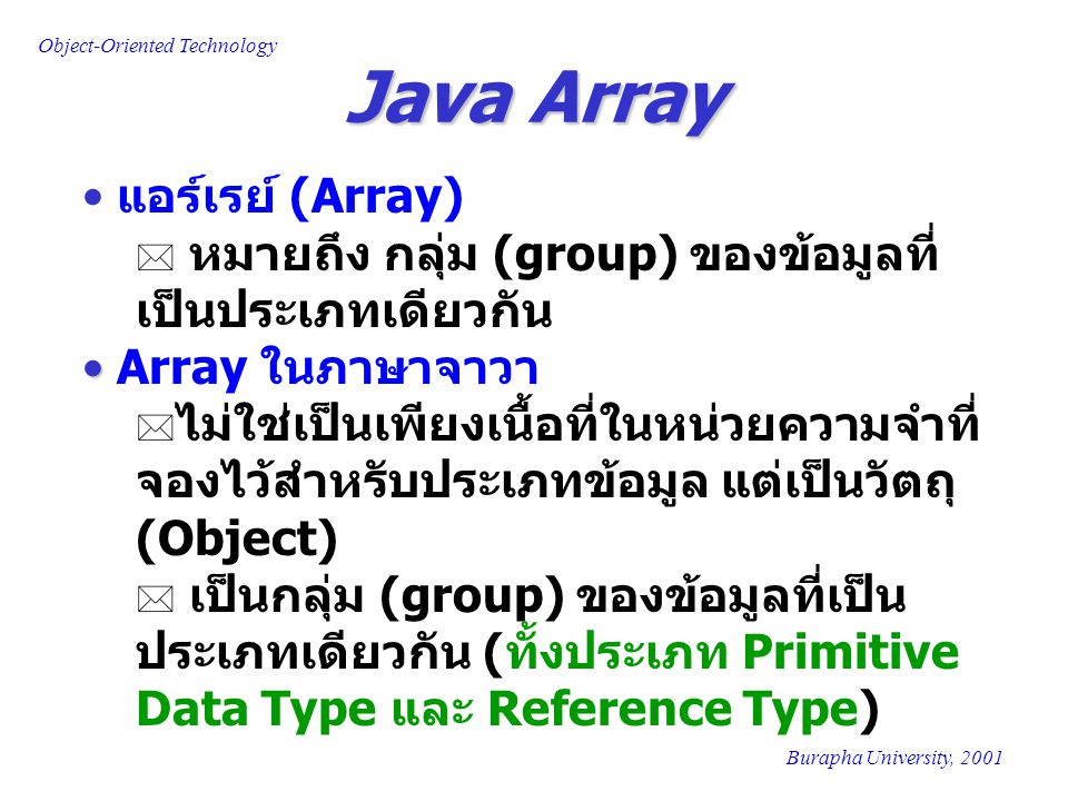 Object-Oriented Technology Burapha University, 2001 Examples of Java Array ElementIndex Length=3 [0] [1] [2] xxx 'a''a' 'b''b' 'c''c' yyy Memory Address zzz Memory Address aaa Declare A as an Array of Character A