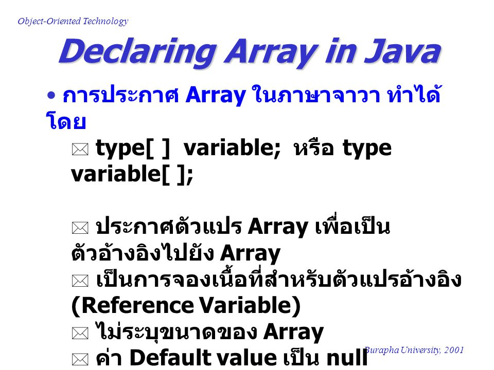 Object-Oriented Technology Burapha University, 2001 Declaring Array in Java การประกาศ Array ในภาษาจาวา ทำได้ โดย  type[ ] variable; หรือ type variabl
