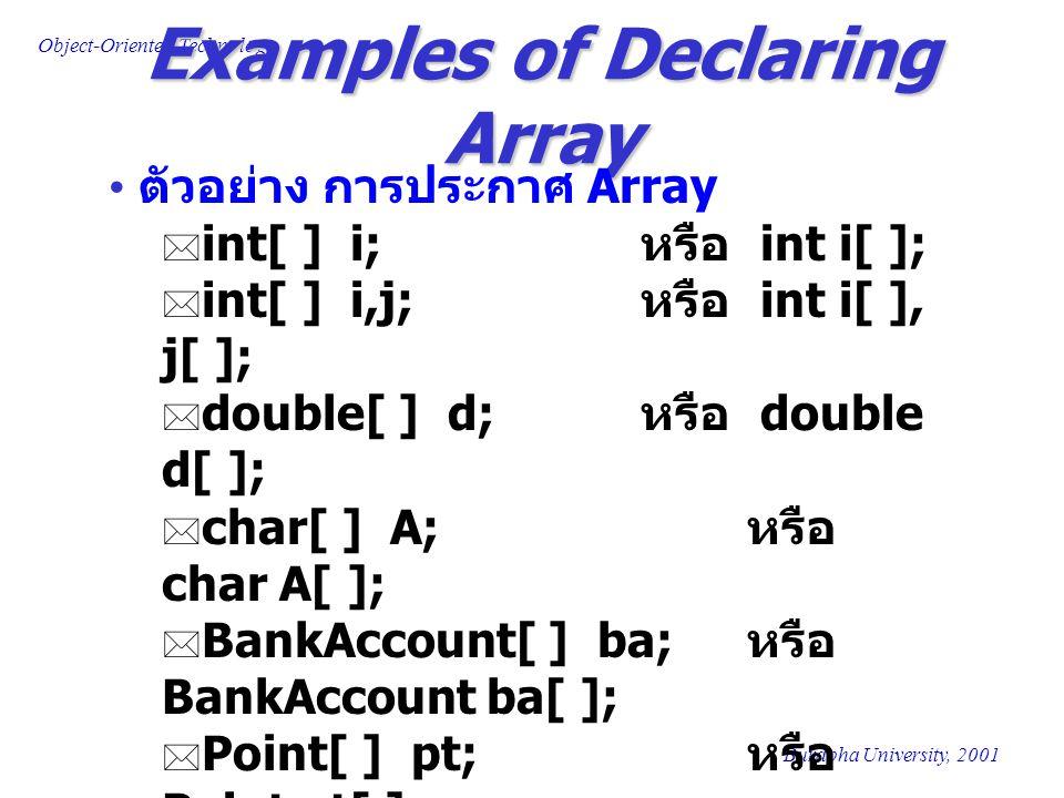 Object-Oriented Technology Burapha University, 2001 Creating Array in Java การสร้าง Array ในภาษาจาวา ทำได้โดย ใช้ new ในการสร้าง Array เป็นการจองเนื้อที่สำหรับเก็บข้อมูลใน Array มีการระบุขนาดของเนื้อที่ที่ต้องการ สร้าง ตัวอย่างการสร้าง Array char c[ ] = new char[26]; int i[ ] = new int[100]; double flag[ ] = new double[10]; BankAccount ba[ ] = new BankAccount[20]; Person p[ ] = new People[200];