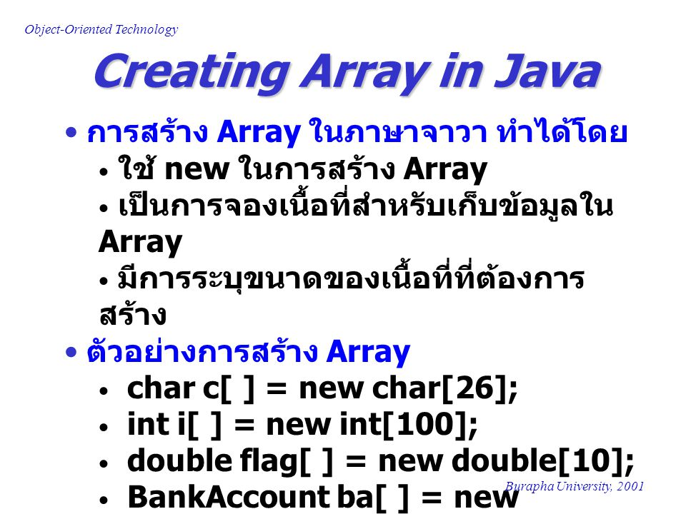 Object-Oriented Technology Burapha University, 2001 Creating Array in Java การสร้าง Array ในภาษาจาวา ทำได้โดย ใช้ new ในการสร้าง Array เป็นการจองเนื้อ