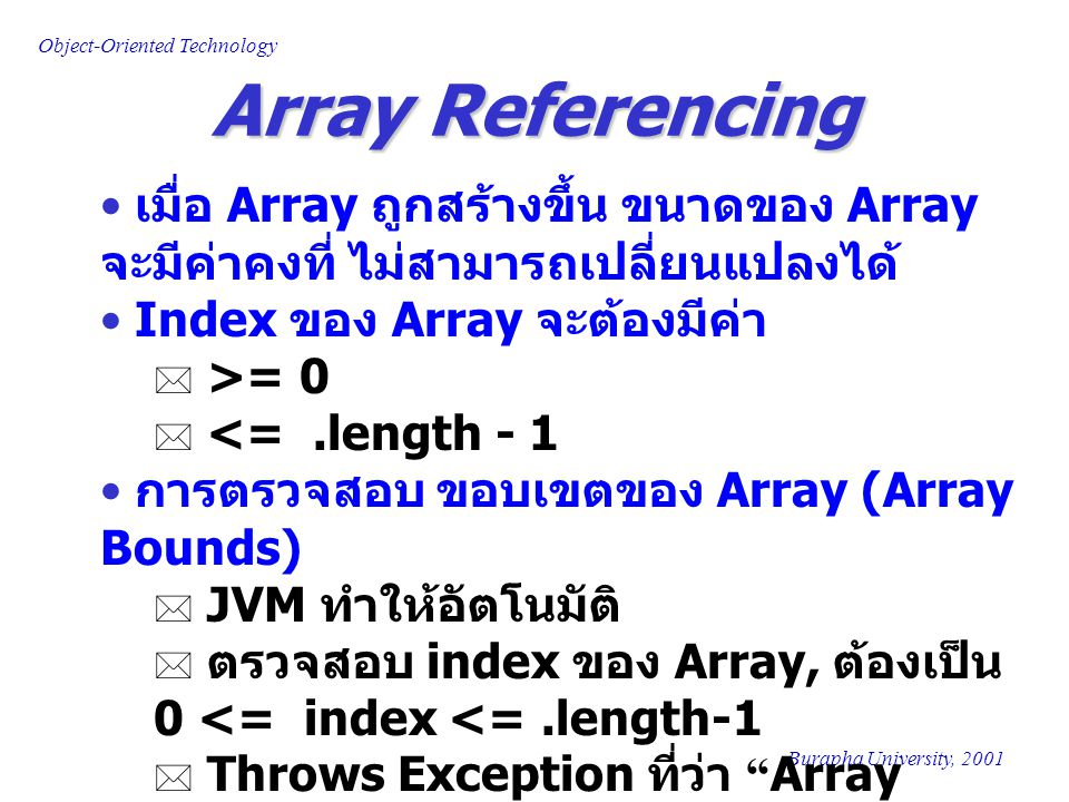 Object-Oriented Technology Burapha University, 2001 The String Class String Class  ค่าใน String Object ไม่สามารถ เปลี่ยนแปลงได้ แต่สามารถให้ค่าอ้างอิง จากตัวแปร String ใหม่ ได้ Methods ของ String Class  Create New String  concat, replace, subString, toLowerCase, toUpperCase  Search  endswith, startswith, indexOf, lastIndexOf  Comparison  equals, equalsIgnoreCase, CompareTo  others  charAt, length