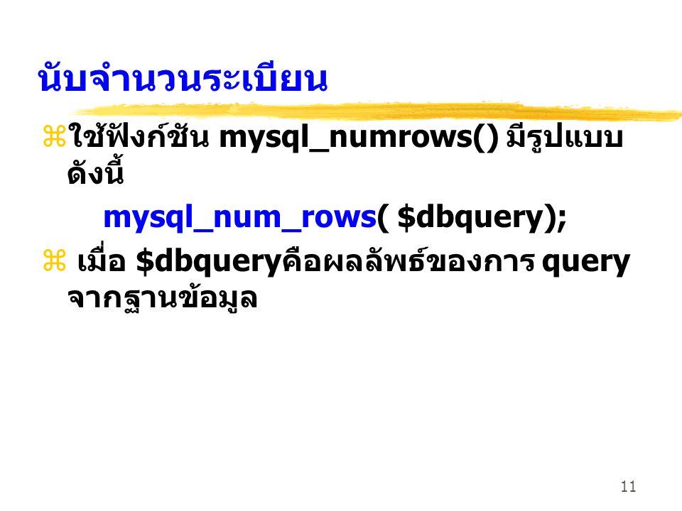 11 นับจำนวนระเบียน zใช้ฟังก์ชัน mysql_numrows() มีรูปแบบ ดังนี้ mysql_num_rows( $dbquery); z เมื่อ $dbqueryคือผลลัพธ์ของการ query จากฐานข้อมูล