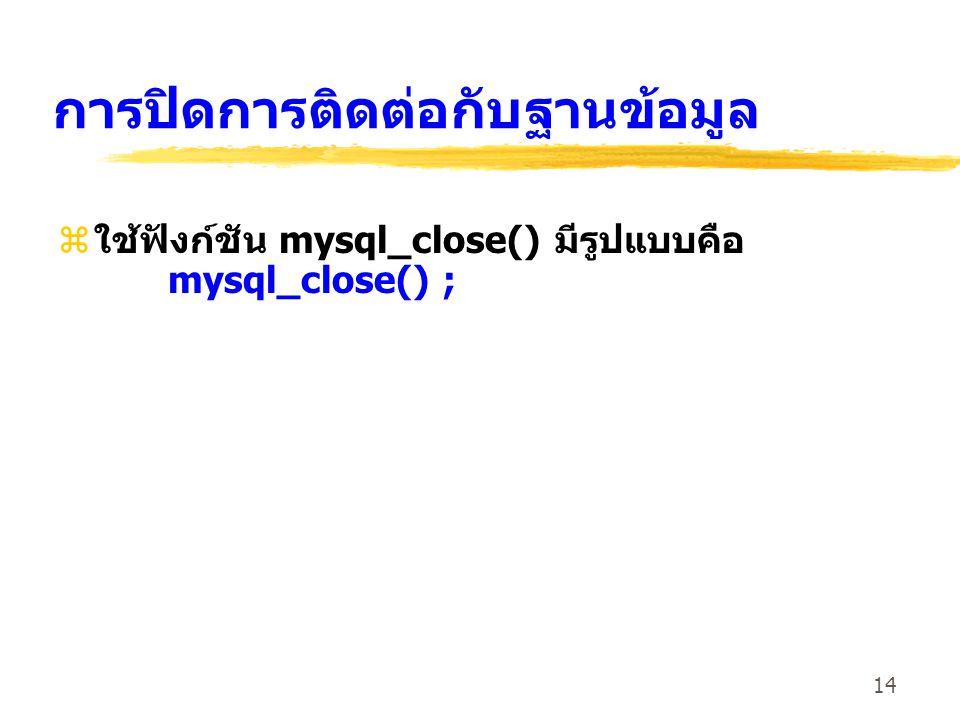 14 การปิดการติดต่อกับฐานข้อมูล zใช้ฟังก์ชัน mysql_close() มีรูปแบบคือ mysql_close() ;