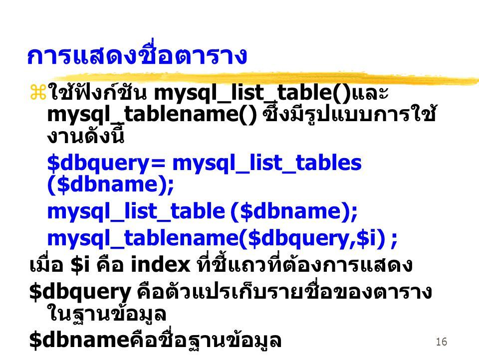 16 การแสดงชื่อตาราง zใช้ฟังก์ชัน mysql_list_table()และ mysql_tablename() ซึ่งมีรูปแบบการใช้ งานดังนี้ $dbquery= mysql_list_tables ($dbname); mysql_lis