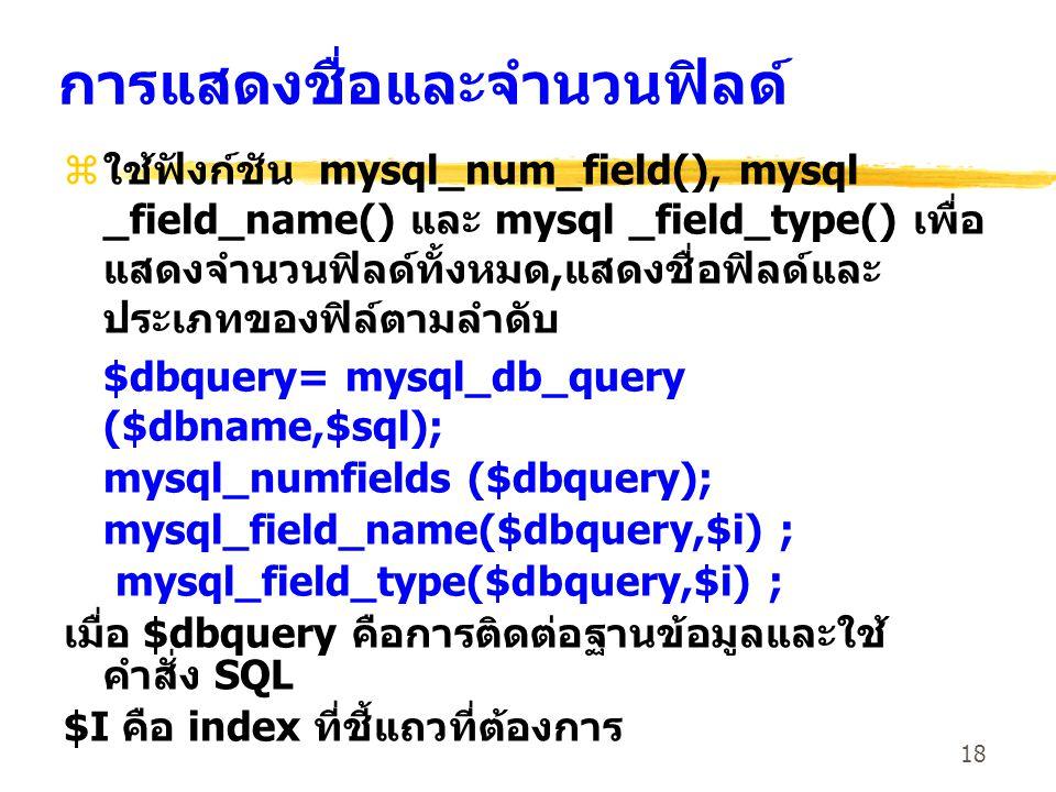 18 การแสดงชื่อและจำนวนฟิลด์ zใช้ฟังก์ชัน mysql_num_field(), mysql _field_name() และ mysql _field_type() เพื่อ แสดงจำนวนฟิลด์ทั้งหมด,แสดงชื่อฟิลด์และ ป