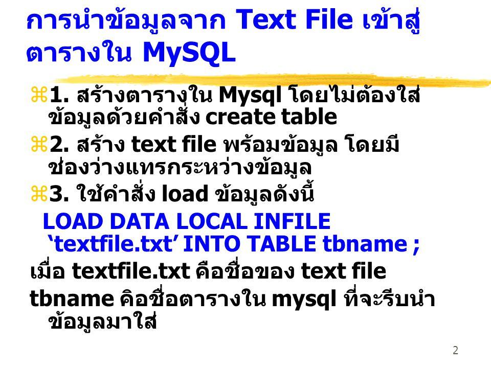2 การนำข้อมูลจาก Text File เข้าสู่ ตารางใน MySQL z1. สร้างตารางใน Mysql โดยไม่ต้องใส่ ข้อมูลด้วยคำสั่ง create table z2. สร้าง text file พร้อมข้อมูล โด
