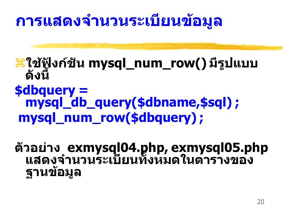 20 การแสดงจำนวนระเบียนข้อมูล zใช้ฟังก์ชัน mysql_num_row() มีรูปแบบ ดังนี้ $dbquery = mysql_db_query($dbname,$sql) ; mysql_num_row($dbquery) ; ตัวอย่าง