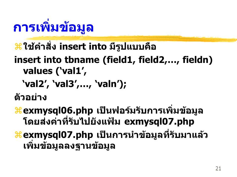 21 การเพิ่มข้อมูล zใช้คำสั่ง insert into มีรูปแบบคือ insert into tbname (field1, field2,…, fieldn) values ('val1', 'val2', 'val3',…, 'valn'); ตัวอย่าง
