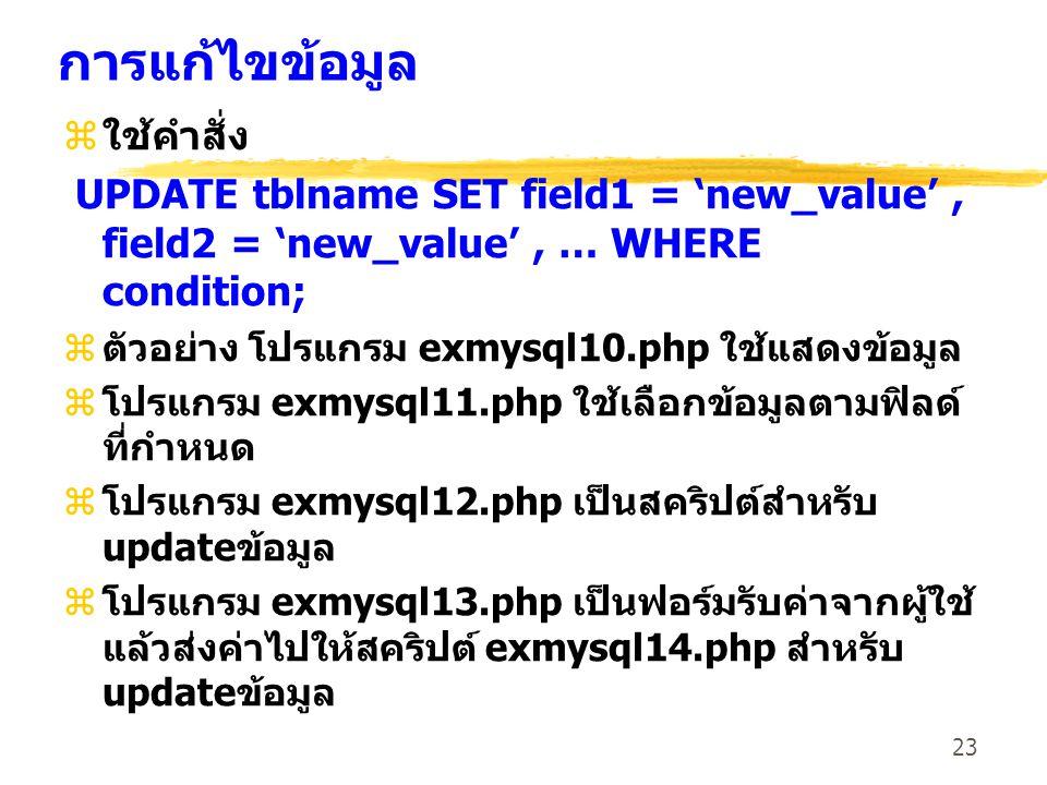 23 การแก้ไขข้อมูล zใช้คำสั่ง UPDATE tblname SET field1 = 'new_value', field2 = 'new_value', … WHERE condition; zตัวอย่าง โปรแกรม exmysql10.php ใช้แสดง
