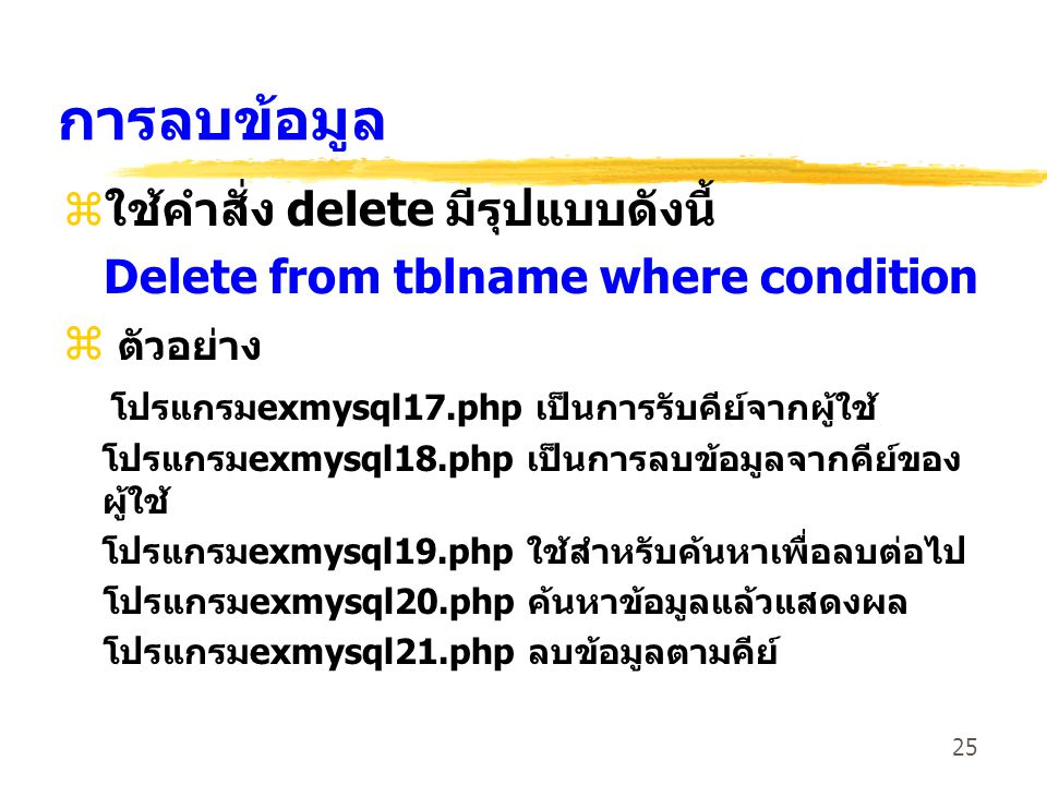 25 การลบข้อมูล zใช้คำสั่ง delete มีรุปแบบดังนี้ Delete from tblname where condition z ตัวอย่าง โปรแกรมexmysql17.php เป็นการรับคีย์จากผู้ใช้ โปรแกรมexm