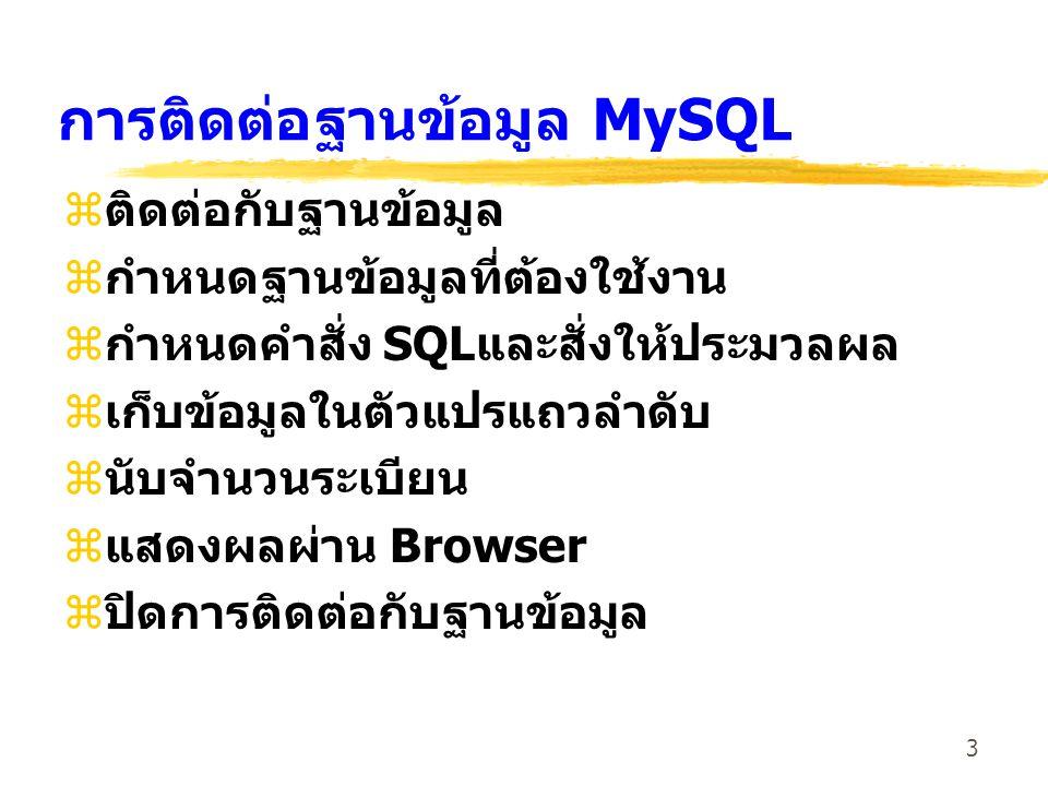 3 การติดต่อฐานข้อมูล MySQL zติดต่อกับฐานข้อมูล zกำหนดฐานข้อมูลที่ต้องใช้งาน zกำหนดคำสั่ง SQLและสั่งให้ประมวลผล zเก็บข้อมูลในตัวแปรแถวลำดับ zนับจำนวนระ
