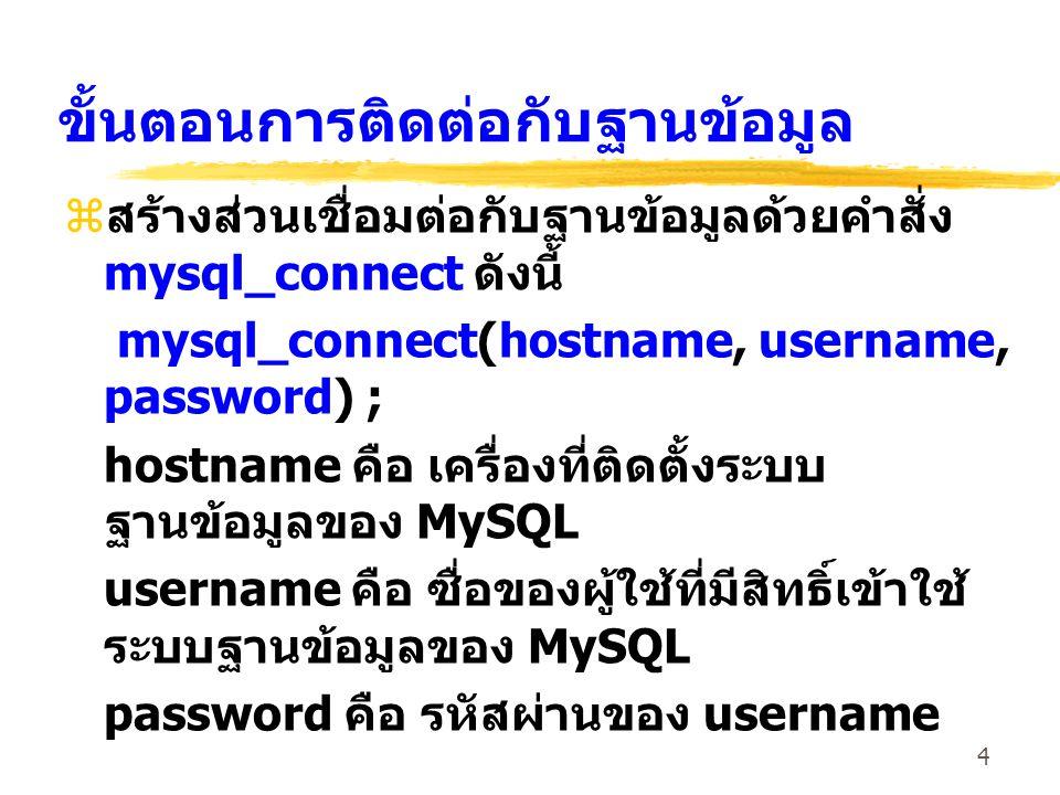 4 ขั้นตอนการติดต่อกับฐานข้อมูล zสร้างส่วนเชื่อมต่อกับฐานข้อมูลด้วยคำสั่ง mysql_connect ดังนี้ mysql_connect(hostname, username, password) ; hostname ค