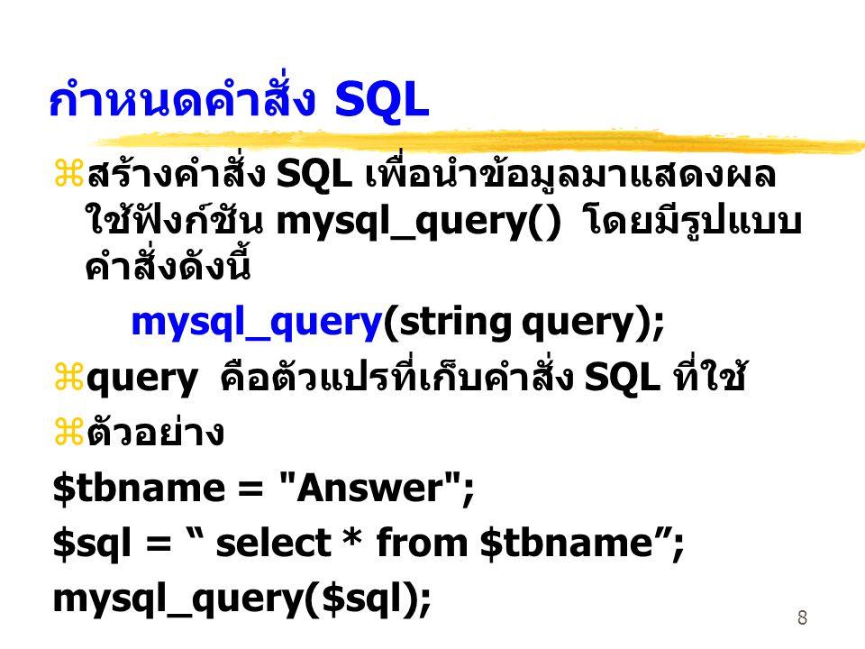 8 กำหนดคำสั่ง SQL zสร้างคำสั่ง SQL เพื่อนำข้อมูลมาแสดงผล ใช้ฟังก์ชัน mysql_query() โดยมีรูปแบบ คำสั่งดังนี้ mysql_query(string query); zquery คือตัวแป