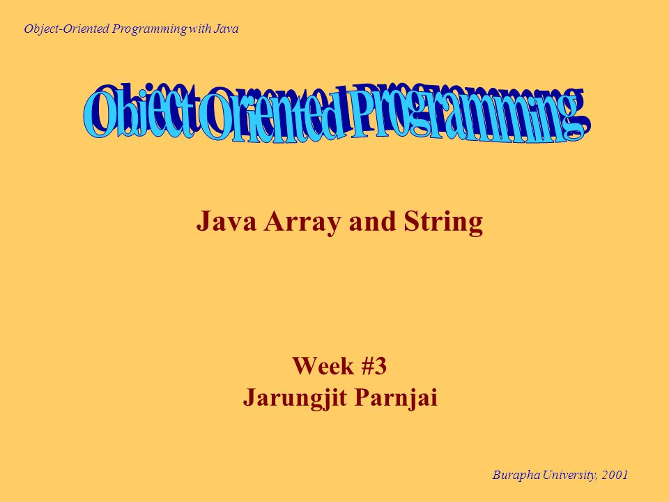 Object-Oriented Programming with Java Burapha University, 2001 MyDate.java A Point Class Class Diagram Point - xPos : int - yPos : int + Point(initX : int, initY: int) + getX( ) : int + getY( ) : int + setPostion(X : int, Y: int) Class Diagram Point setPostion(x, y) getX() yPos xPos Object Diagram getY()