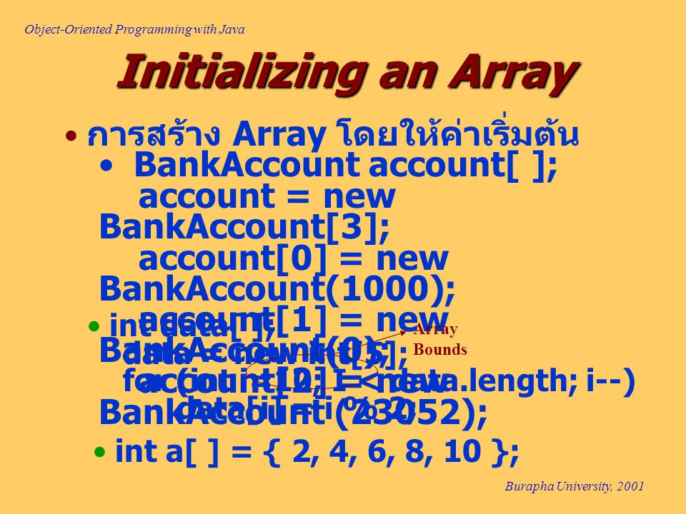 Object-Oriented Programming with Java Burapha University, 2001 Initializing an Array การสร้าง Array โดยให้ค่าเริ่มต้น BankAccount account[ ]; account = new BankAccount[3]; account[0] = new BankAccount(1000); account[1] = new BankAccount(0); account[2] = new BankAccount (23052); Array Bounds int data[ ]; data = new int[5]; for (int i=10; I < data.length; i--) data[i] = i % 2; int a[ ] = { 2, 4, 6, 8, 10 };