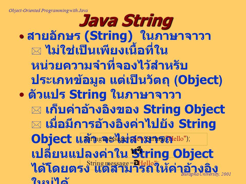 Object-Oriented Programming with Java Burapha University, 2001 Java String สายอักษร (String) ในภาษาจาวา  ไม่ใช่เป็นเพียงเนื้อที่ใน หน่วยความจำที่จองไว้สำหรับ ประเภทข้อมูล แต่เป็นวัตถุ (Object) ตัวแปร String ในภาษาจาวา  เก็บค่าอ้างอิงของ String Object  เมื่อมีการอ้างอิงค่าไปยัง String Object แล้ว จะไม่สามารถ เปลี่ยนแปลงค่าใน String Object ได้โดยตรง แต่สามารถให้ค่าอ้างอิง ใหม่ได้ String message = new String( Hello ); String message = Hello ; หรื อ