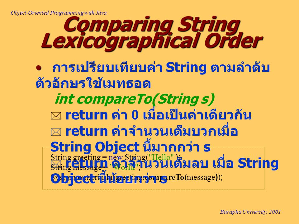 Object-Oriented Programming with Java Burapha University, 2001 Comparing String Lexicographical Order String greeting = new String(