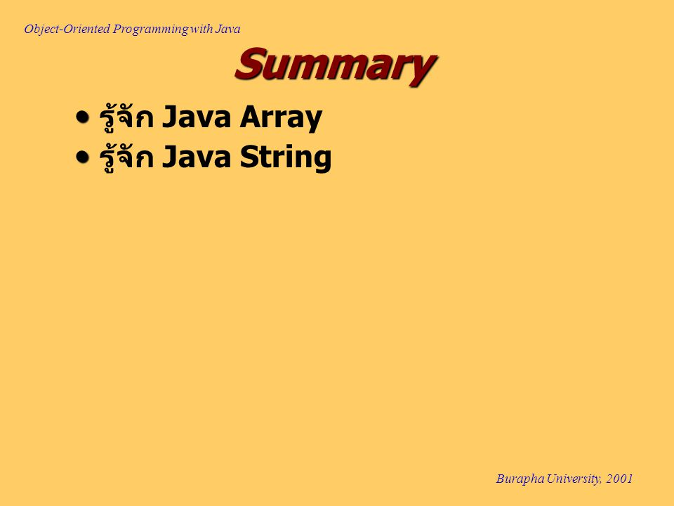 Object-Oriented Programming with Java Burapha University, 2001 Summary รู้จัก Java Array รู้จัก Java String