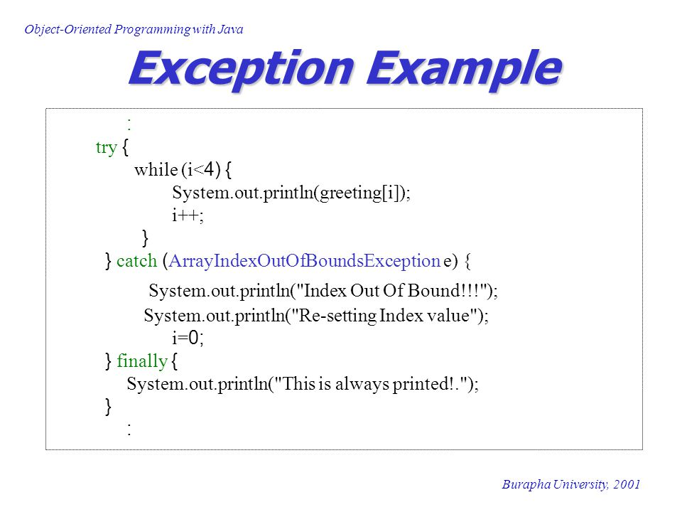 Object-Oriented Programming with Java Burapha University, 2001 Exception Example : try { while (i<4) { System.out.println(greeting[i]); i++; } } catch (ArrayIndexOutOfBoundsException e) { System.out.println( Index Out Of Bound!!! ); System.out.println( Re-setting Index value ); i=0; } finally { System.out.println( This is always printed!. ); } :