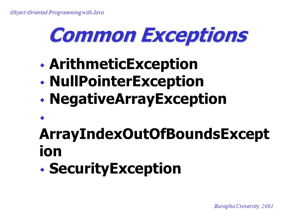 Object-Oriented Programming with Java Burapha University, 2001 Common Exceptions  ArithmeticException  NullPointerException  NegativeArrayException