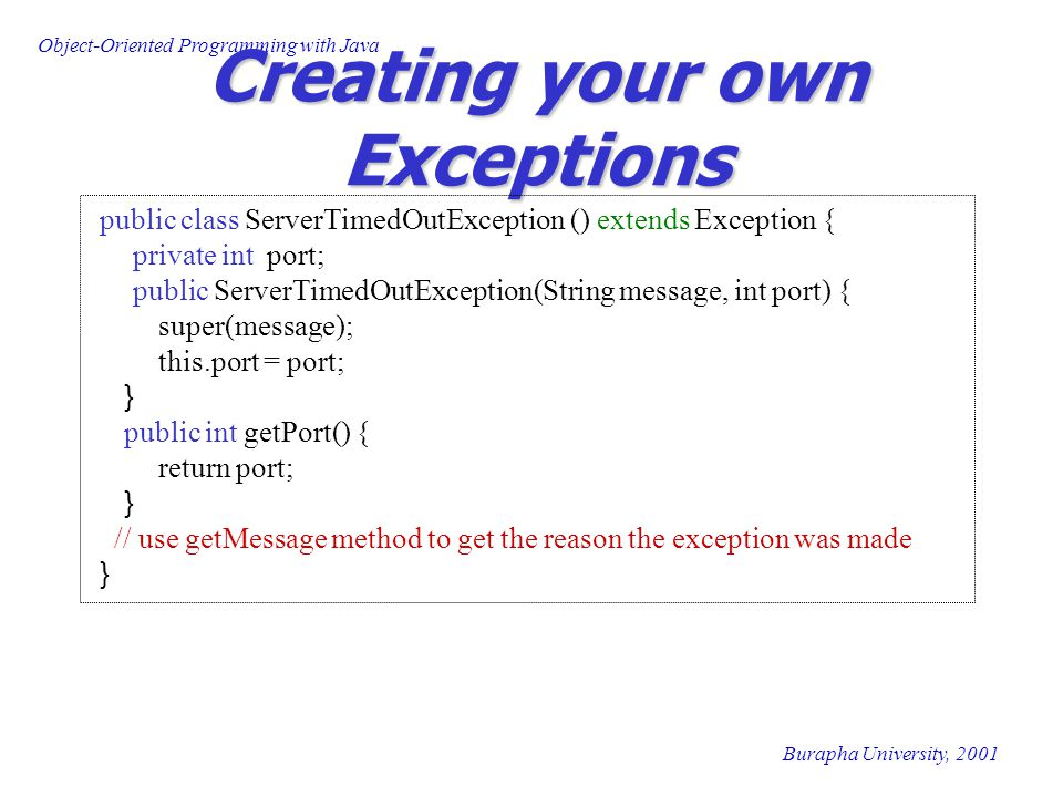 Object-Oriented Programming with Java Burapha University, 2001 Creating your own Exceptions public class ServerTimedOutException () extends Exception