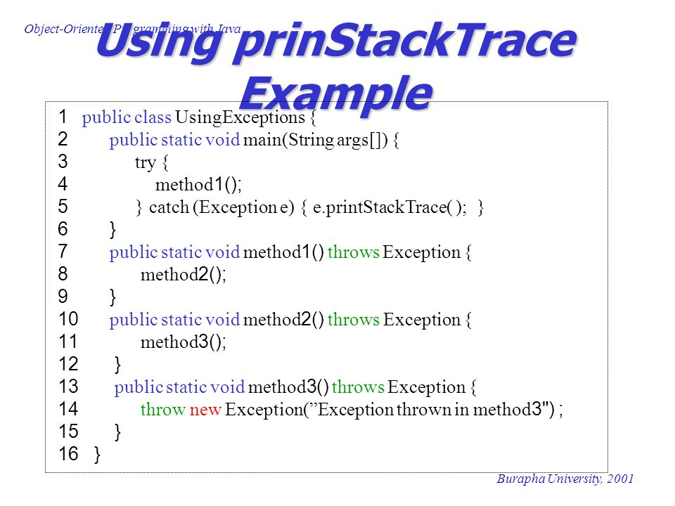 Object-Oriented Programming with Java Burapha University, 2001 Using prinStackTrace Example 1 public class UsingExceptions { 2 public static void main