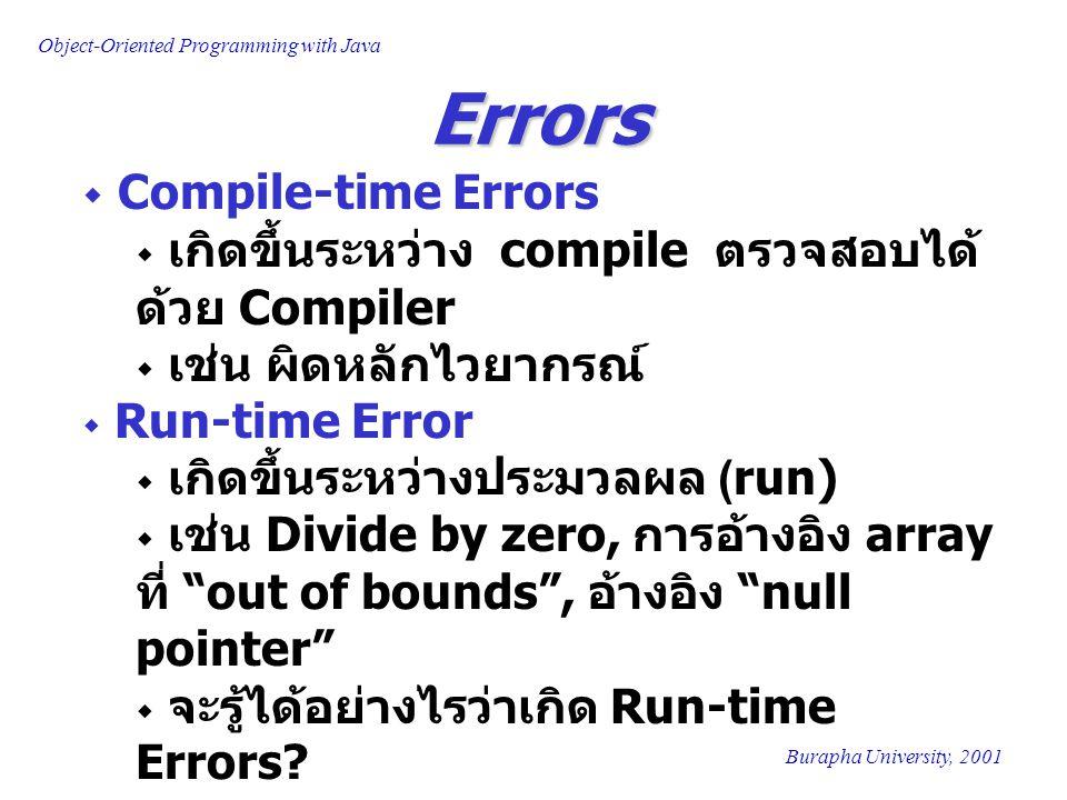 Object-Oriented Programming with Java Burapha University, 2001 Errors  Compile-time Errors  เกิดขึ้นระหว่าง compile ตรวจสอบได้ ด้วย Compiler  เช่น ผิดหลักไวยากรณ์  Run-time Error  เกิดขึ้นระหว่างประมวลผล (run)  เช่น Divide by zero, การอ้างอิง array ที่ out of bounds , อ้างอิง null pointer  จะรู้ได้อย่างไรว่าเกิด Run-time Errors?