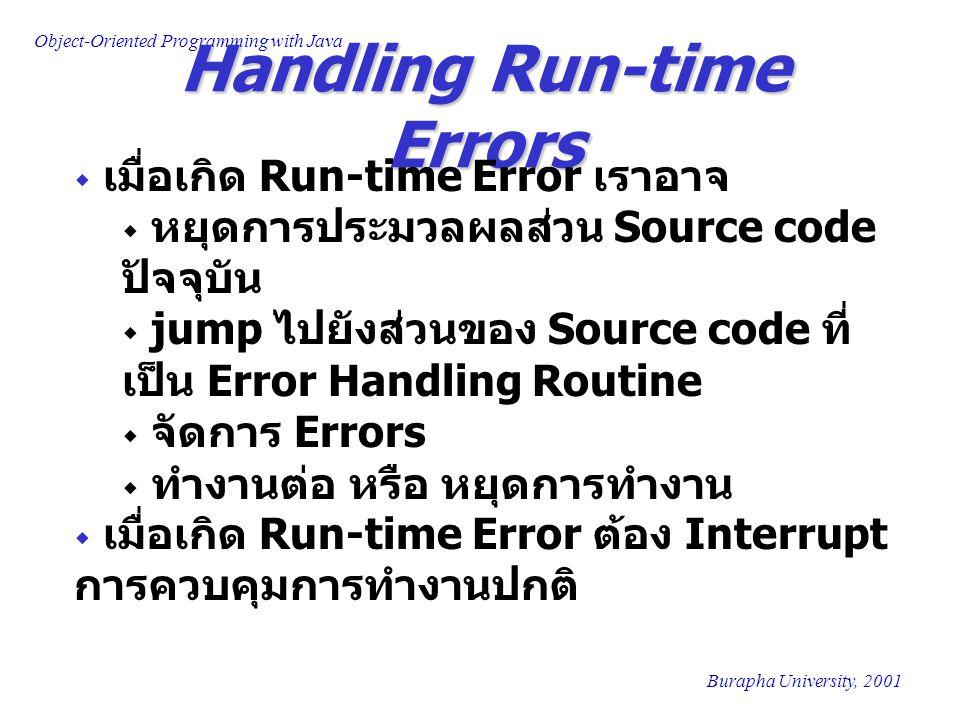 Object-Oriented Programming with Java Burapha University, 2001 Handling Run-time Errors  เมื่อเกิด Run-time Error เราอาจ  หยุดการประมวลผลส่วน Source code ปัจจุบัน  jump ไปยังส่วนของ Source code ที่ เป็น Error Handling Routine  จัดการ Errors  ทำงานต่อ หรือ หยุดการทำงาน  เมื่อเกิด Run-time Error ต้อง Interrupt การควบคุมการทำงานปกติ