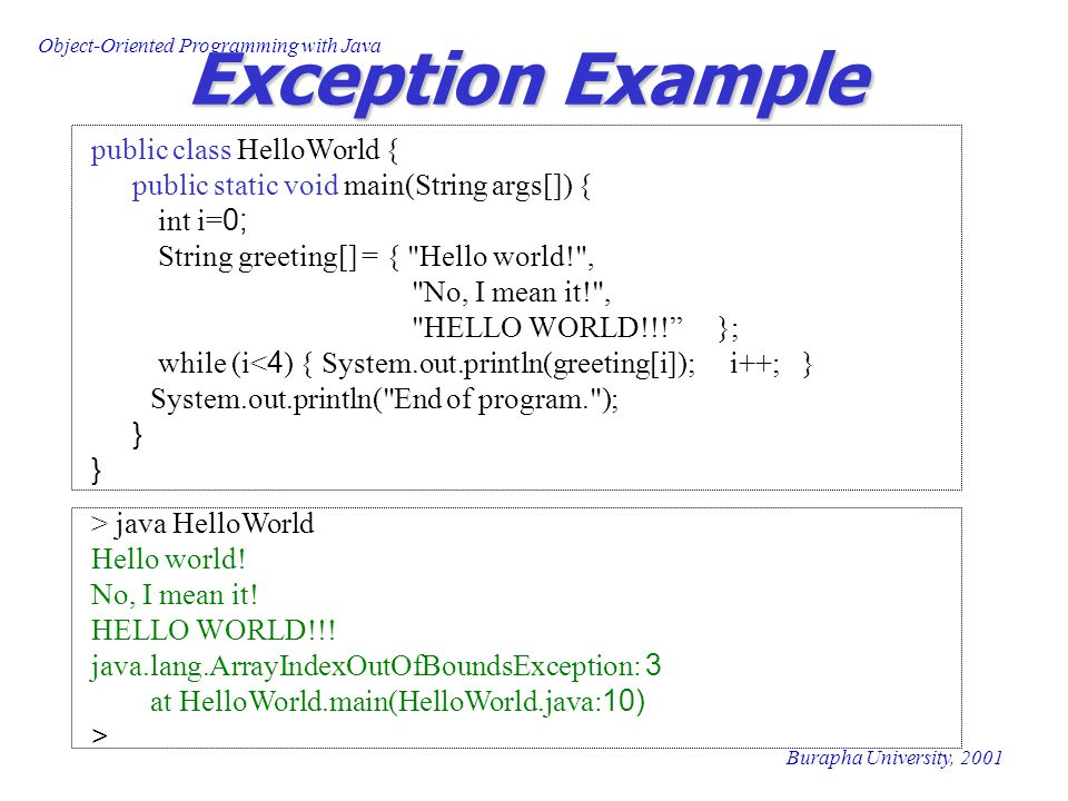 Object-Oriented Programming with Java Burapha University, 2001 Exception Example public class HelloWorld { public static void main(String args[]) { in