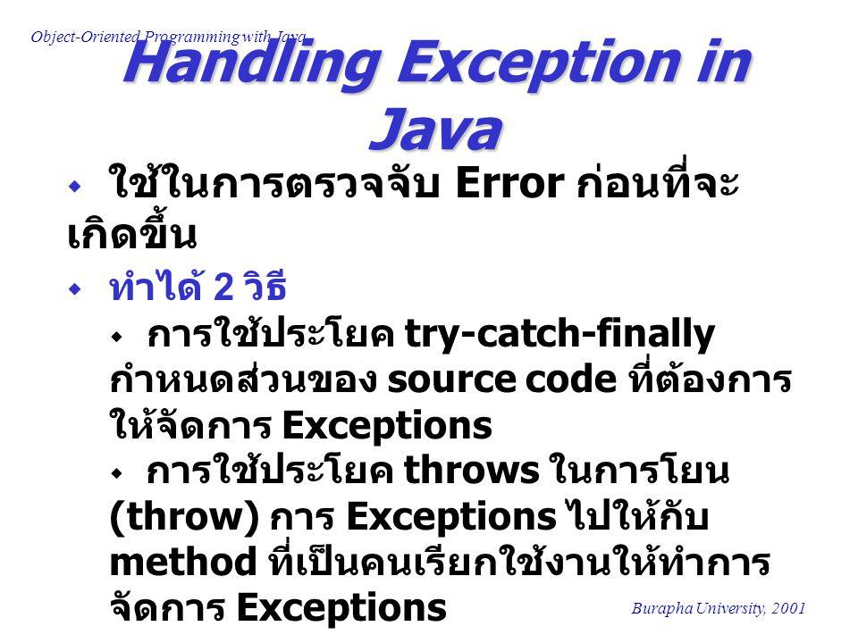 Object-Oriented Programming with Java Burapha University, 2001 Handling Exception in Java  ใช้ในการตรวจจับ Error ก่อนที่จะ เกิดขึ้น  ทำได้ 2 วิธี  การใช้ประโยค try-catch-finally กำหนดส่วนของ source code ที่ต้องการ ให้จัดการ Exceptions  การใช้ประโยค throws ในการโยน (throw) การ Exceptions ไปให้กับ method ที่เป็นคนเรียกใช้งานให้ทำการ จัดการ Exceptions