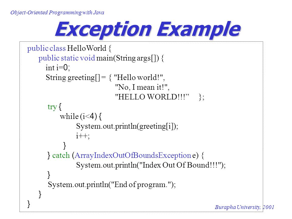 Object-Oriented Programming with Java Burapha University, 2001 Exception Example public class HelloWorld { public static void main(String args[]) { int i=0; String greeting[] = { Hello world! , No, I mean it! , HELLO WORLD!!! }; try { while (i<4) { System.out.println(greeting[i]); i++; } } catch (ArrayIndexOutOfBoundsException e) { System.out.println( Index Out Of Bound!!! ); } System.out.println( End of program. ); }