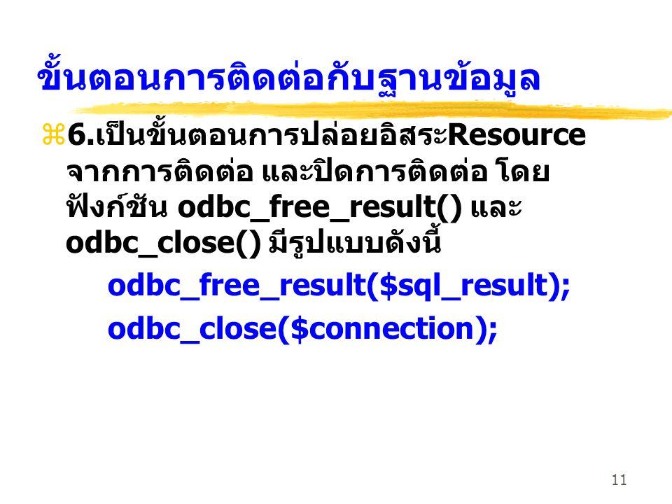 11 ขั้นตอนการติดต่อกับฐานข้อมูล z6. เป็นขั้นตอนการปล่อยอิสระ Resource จากการติดต่อ และปิดการติดต่อ โดย ฟังก์ชัน odbc_free_result() และ odbc_close() มี
