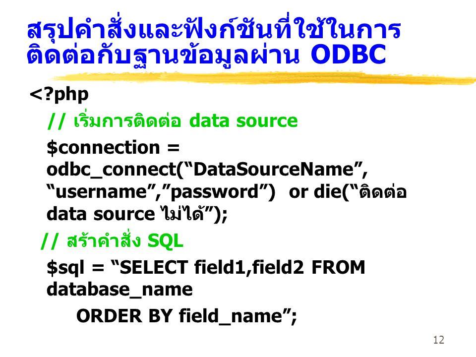12 สรุปคำสั่งและฟังก์ชันที่ใช้ในการ ติดต่อกับฐานข้อมูลผ่าน ODBC <?php // เริ่มการติดต่อ data source $connection = odbc_connect( DataSourceName , username , password ) or die( ติดต่อ data source ไม่ได้ ); // สร้าคำสั่ง SQL $sql = SELECT field1,field2 FROM database_name ORDER BY field_name ;
