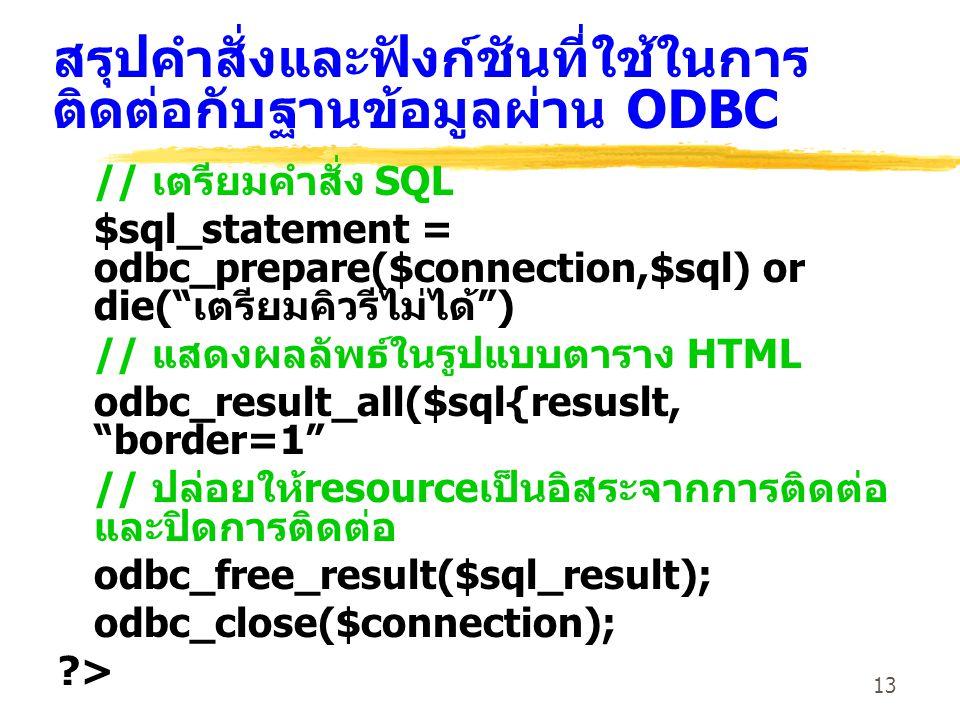 13 สรุปคำสั่งและฟังก์ชันที่ใช้ในการ ติดต่อกับฐานข้อมูลผ่าน ODBC // เตรียมคำสั่ง SQL $sql_statement = odbc_prepare($connection,$sql) or die( เตรียมคิวรีไม่ได้ ) // แสดงผลลัพธ์ในรูปแบบตาราง HTML odbc_result_all($sql{resuslt, border=1 // ปล่อยให้ resource เป็นอิสระจากการติดต่อ และปิดการติดต่อ odbc_free_result($sql_result); odbc_close($connection); ?>