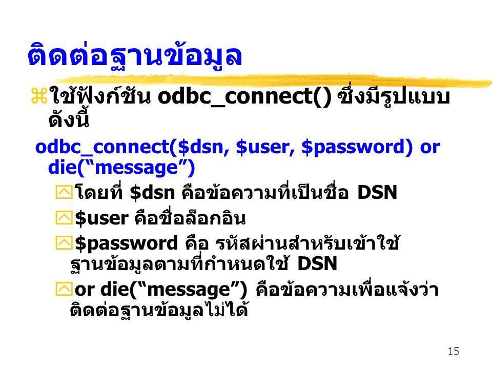 15 ติดต่อฐานข้อมูล zใช้ฟังก์ชัน odbc_connect() ซึ่งมีรูปแบบ ดังนี้ odbc_connect($dsn, $user, $password) or die( message ) yโดยที่ $dsn คือข้อความที่เป็นชื่อ DSN y$user คือชื่อล็อกอิน y$password คือ รหัสผ่านสำหรับเข้าใช้ ฐานข้อมูลตามที่กำหนดใช้ DSN yor die( message ) คือข้อความเพื่อแจ้งว่า ติดต่อฐานข้อมูลไม่ได้