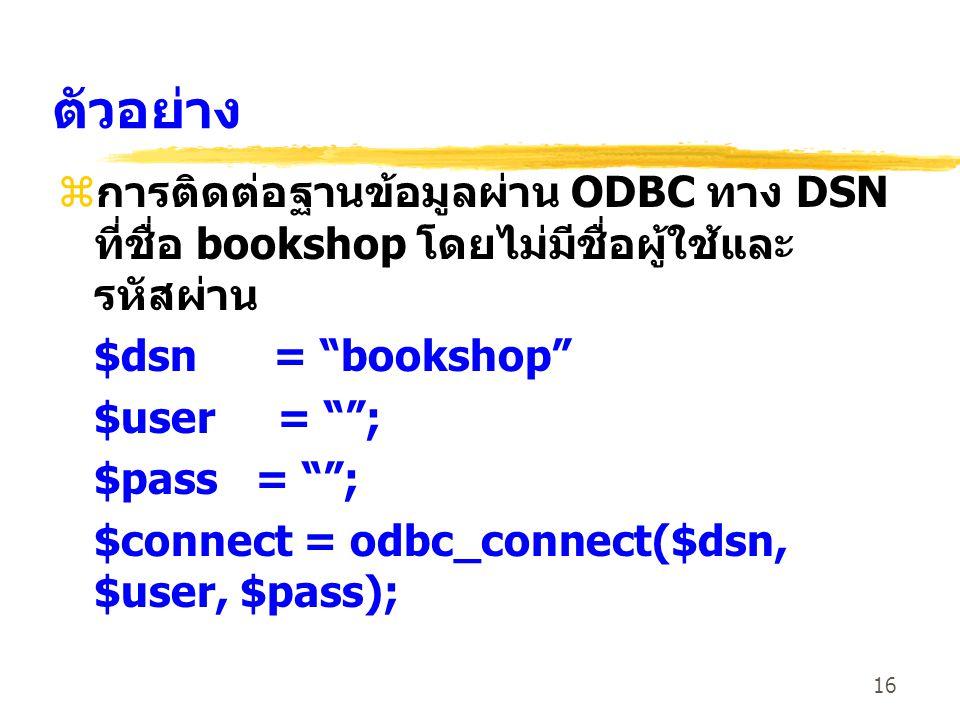 """16 ตัวอย่าง z การติดต่อฐานข้อมูลผ่าน ODBC ทาง DSN ที่ชื่อ bookshop โดยไม่มีชื่อผู้ใช้และ รหัสผ่าน $dsn = """"bookshop"""" $user = """"""""; $pass = """"""""; $connect ="""
