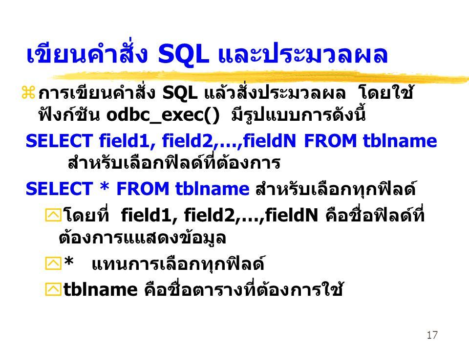 17 เขียนคำสั่ง SQL และประมวลผล z การเขียนคำสั่ง SQL แล้วสั่งประมวลผล โดยใช้ ฟังก์ชัน odbc_exec() มีรูปแบบการดังนี้ SELECT field1, field2,…,fieldN FROM tblname สำหรับเลือกฟิลด์ที่ต้องการ SELECT * FROM tblname สำหรับเลือกทุกฟิลด์ y โดยที่ field1, field2,…,fieldN คือชื่อฟิลด์ที่ ต้องการแแสดงข้อมูล y* แทนการเลือกทุกฟิลด์ ytblname คือชื่อตารางที่ต้องการใช้