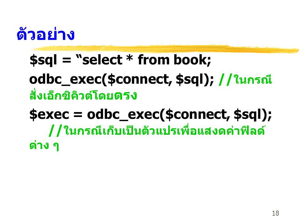 18 ตัวอย่าง $sql = select * from book; odbc_exec($connect, $sql); // ในกรณี สั่งเอ็กซิคิวต์โดย ตรง $exec = odbc_exec($connect, $sql); // ในกรณีเก็บเป็นตัวแปรเพื่อแสงดค่าฟิลด์ ต่าง ๆ