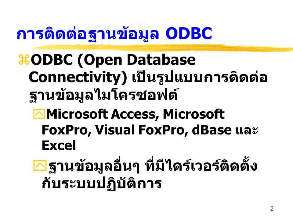 2 การติดต่อฐานข้อมูล ODBC zODBC (Open Database Connectivity) เป็นรูปแบบการติดต่อ ฐานข้อมูลไมโครซอฟต์ yMicrosoft Access, Microsoft FoxPro, Visual FoxPr