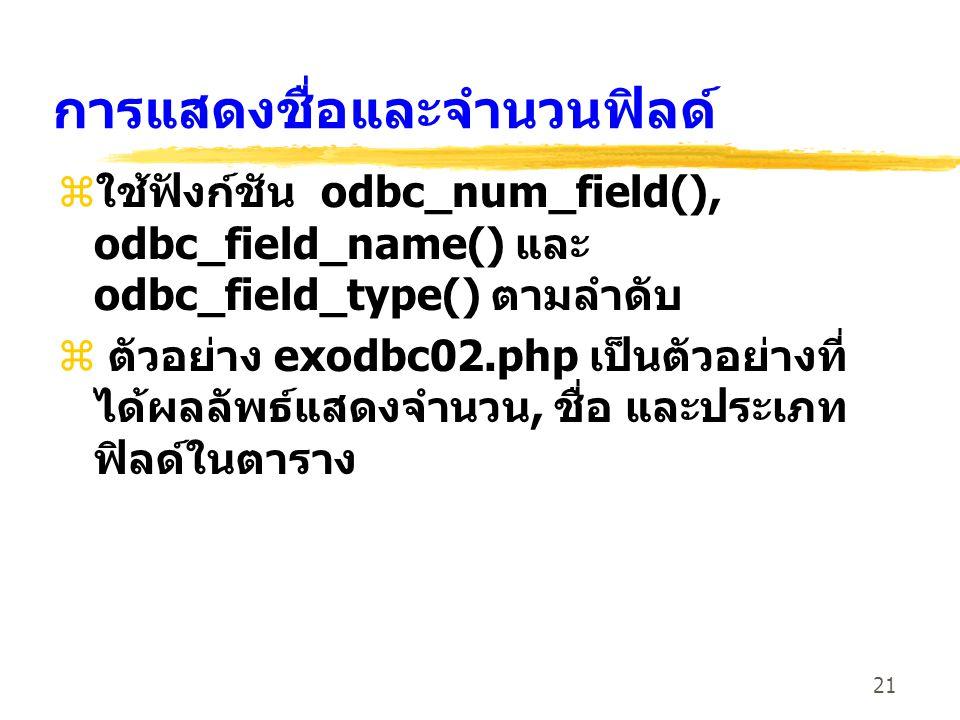 21 การแสดงชื่อและจำนวนฟิลด์ z ใช้ฟังก์ชัน odbc_num_field(), odbc_field_name() และ odbc_field_type() ตามลำดับ z ตัวอย่าง exodbc02.php เป็นตัวอย่างที่ ได้ผลลัพธ์แสดงจำนวน, ชื่อ และประเภท ฟิลด์ในตาราง