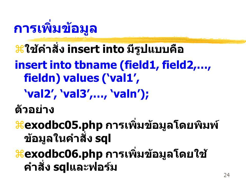 24 การเพิ่มข้อมูล z ใช้คำสั่ง insert into มีรูปแบบคือ insert into tbname (field1, field2,…, fieldn) values ('val1', 'val2', 'val3',…, 'valn'); ตัวอย่าง zexodbc05.php การเพิ่มข้อมูลโดยพิมพ์ ข้อมูลในคำสั่ง sql zexodbc06.php การเพิ่มข้อมูลโดยใช้ คำสั่ง sql และฟอร์ม