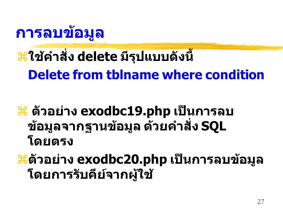 27 การลบข้อมูล z ใช้คำสั่ง delete มีรุปแบบดังนี้ Delete from tblname where condition z ตัวอย่าง exodbc19.php เป็นการลบ ข้อมูลจากฐานข้อมูล ด้วยคำสั่ง SQL โดยตรง z ตัวอย่าง exodbc20.php เป็นการลบข้อมูล โดยการรับคีย์จากผู้ใช้