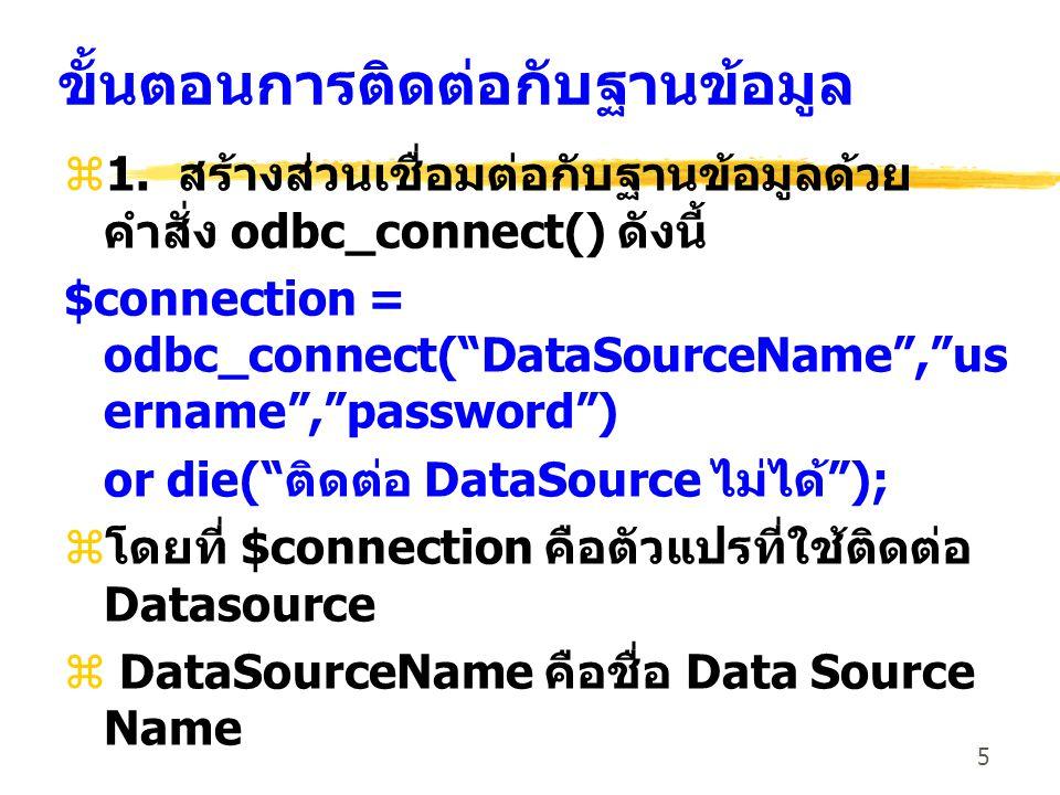 16 ตัวอย่าง z การติดต่อฐานข้อมูลผ่าน ODBC ทาง DSN ที่ชื่อ bookshop โดยไม่มีชื่อผู้ใช้และ รหัสผ่าน $dsn = bookshop $user = ; $pass = ; $connect = odbc_connect($dsn, $user, $pass);