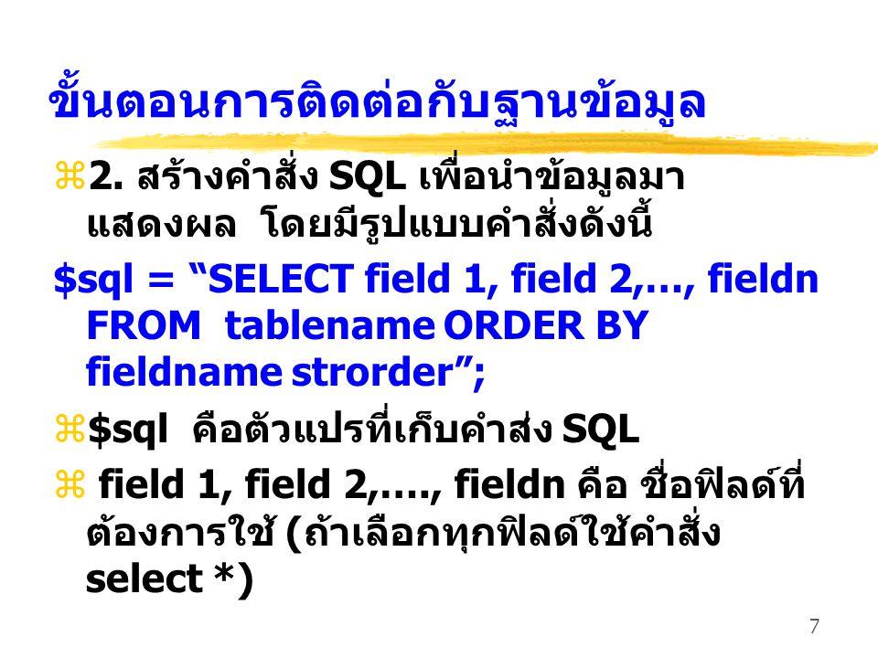 """7 ขั้นตอนการติดต่อกับฐานข้อมูล z2. สร้างคำสั่ง SQL เพื่อนำข้อมูลมา แสดงผล โดยมีรูปแบบคำสั่งดังนี้ $sql = """"SELECT field 1, field 2,…, fieldn FROM table"""