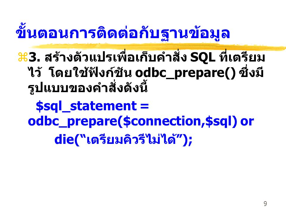 9 ขั้นตอนการติดต่อกับฐานข้อมูล z3. สร้างตัวแปรเพื่อเก็บคำสั่ง SQL ที่เตรียม ไว้ โดยใช้ฟังก์ชัน odbc_prepare() ซึ่งมี รูปแบบของคำสั่งดังนี้ $sql_statem