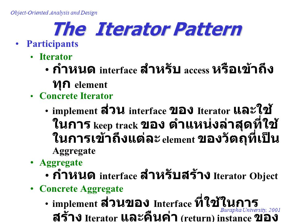 Burapha University, 2001 Object-Oriented Analysis and Design The Iterator Pattern Participants Iterator กำหนด interface สำหรับ access หรือเข้าถึง ทุก