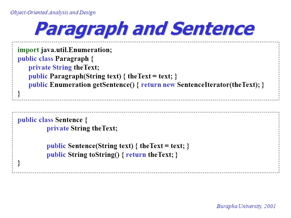 Burapha University, 2001 Object-Oriented Analysis and Design SentenceIterator import java.util.*; public class SentenceIterator implements Enumeration { private String theText; private int theCursor; private int nextSentencePos; public SentenceIterator(String text) { theText = text; theCursor = 0; nextSentencePos = findEnd(); } private int findEnd() { int posNL, posSP; posSP = theText.indexOf( .
